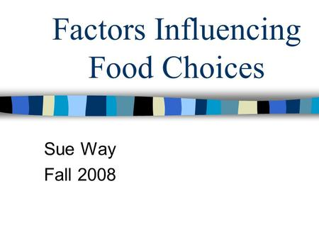 Factors Influencing Food Choices Sue Way Fall 2008.