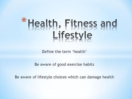 Define the term 'health' Be aware of good exercise habits Be aware of lifestyle choices which can damage health.