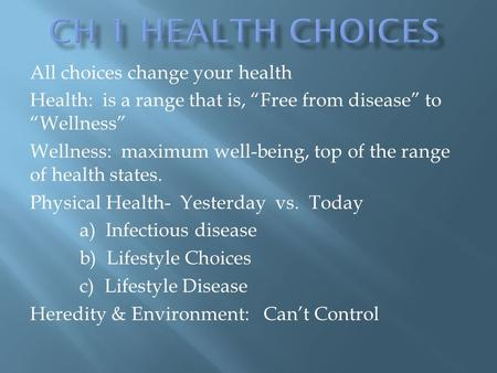 "All choices change your health Health: is a range that is, ""Free from disease"" to ""Wellness"" Wellness: maximum well-being, top of the range of health states."