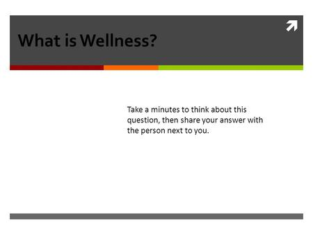  What is Wellness? Take a minutes to think about this question, then share your answer with the person next to you.