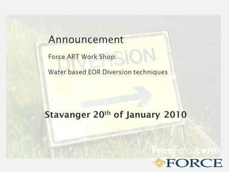 Announcement Force ART Work Shop: Water based EOR Diversion techniques Stavanger 20 th of January 2010.