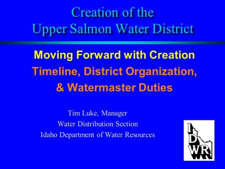 Creation of the Upper Salmon Water District Moving Forward with Creation Timeline, District Organization, & Watermaster Duties Tim Luke, Manager Water.
