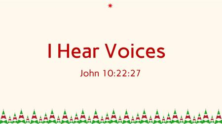 I Hear Voices John 10:22:27. John 10:22-27 22 At that time the Feast of Dedication took place at Jerusalem. It was winter, 23 and Jesus was walking in.