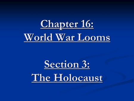 Chapter 16: World War Looms Section 3: The Holocaust.