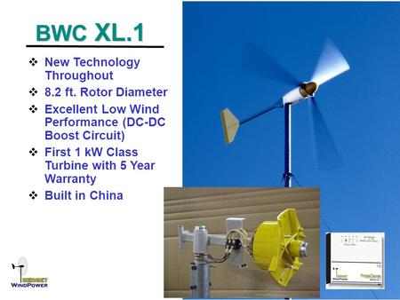 BWC XL.1 BWC XL.1  New Technology Throughout  8.2 ft. Rotor Diameter  Excellent Low Wind Performance (DC-DC Boost Circuit)  First 1 kW Class Turbine.