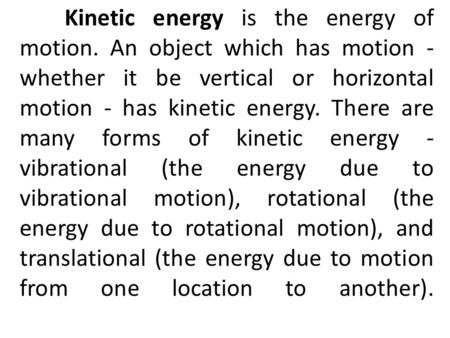 Kinetic energy is the energy of motion. An object which has motion - whether it be vertical or horizontal motion - has kinetic energy. There are many forms.