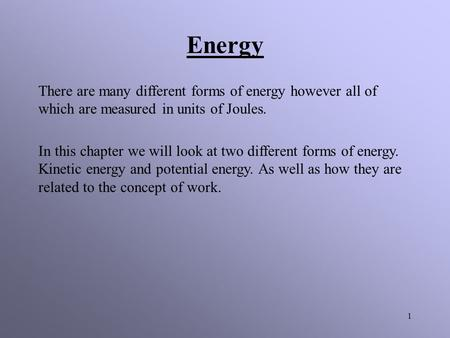 1 There are many different forms of energy however all of which are measured in units of Joules. In this chapter we will look at two different forms of.