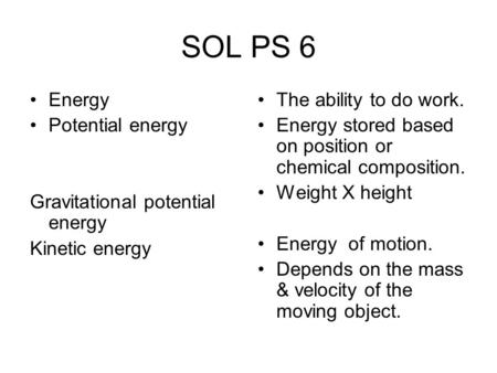 SOL PS 6 Energy Potential energy Gravitational potential energy Kinetic energy The ability to do work. Energy stored based on position or chemical composition.
