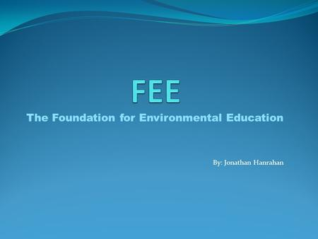 The Foundation for Environmental Education By: Jonathan Hanrahan.