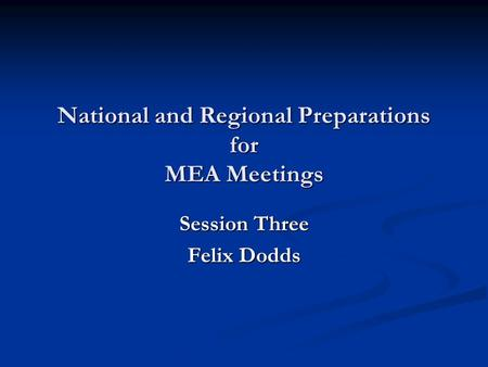 National and Regional Preparations for MEA Meetings Session Three Felix Dodds.
