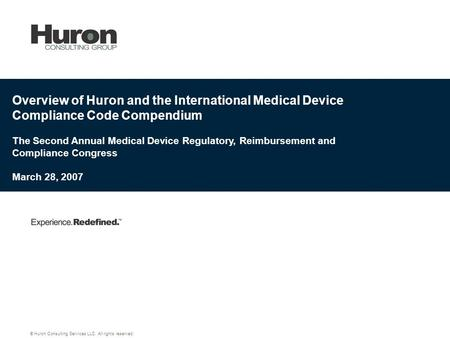 Overview of Huron and the International Medical Device Compliance Code Compendium The Second Annual Medical Device Regulatory, Reimbursement and Compliance.