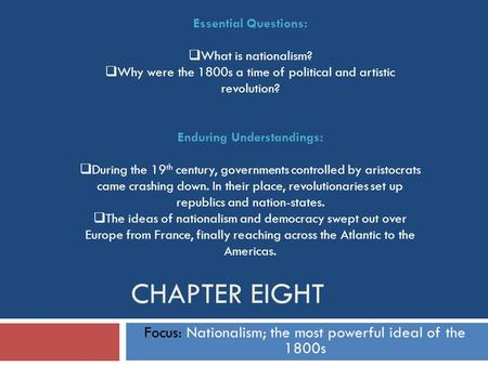 CHAPTER EIGHT Focus: Nationalism; the most powerful ideal of the 1800s Essential Questions:  What is nationalism?  Why were the 1800s a time of political.