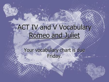 ACT IV and V Vocabulary Romeo and Juliet Your vocabulary chart is due Friday.