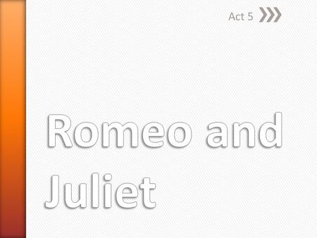 Act 5. » Romeo begins the scene with a short soliloquy. ˃He is happy and in love. ˃Pay close attention to footnotes here » Balthasar enters and tells.