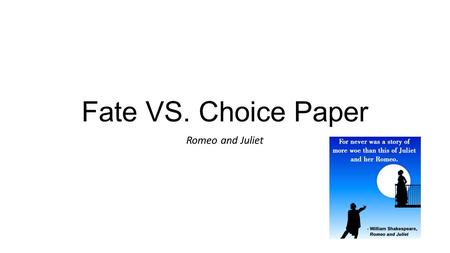 Fate VS. Choice Paper Romeo and Juliet. November 9, 2015 Today's Agenda: Review literary elements and figurative language Review parts of a well-developed.