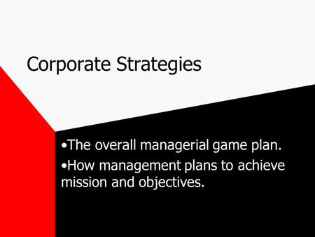 Corporate Strategies The overall managerial game plan. How management plans to achieve mission and objectives.