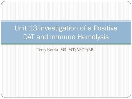 Terry Kotrla, MS, MT(ASCP)BB Unit 13 Investigation of a Positive DAT and Immune Hemolysis.