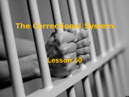 "The Correctional System Lesson 50. The Correctional System ""Most people come out of jail eventually. So you have to consider what's going to be the effect."