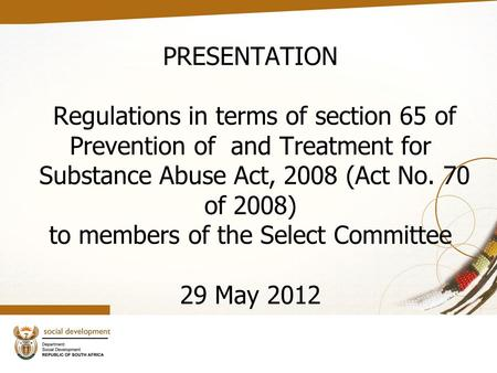 PRESENTATION Regulations in terms of section 65 of Prevention of and Treatment for Substance Abuse Act, 2008 (Act No. 70 of 2008) to members of the Select.