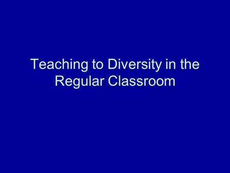 "Teaching to Diversity in the Regular Classroom. Learners learn best when… ""Engagement"" (active processing) for learning happens when … Need for collaboration."