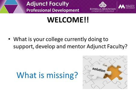WELCOME!! What is your college currently doing to support, develop and mentor Adjunct Faculty? What is missing?