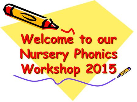 Welcome to our Nursery Phonics Workshop 2015. Aims of Session: To explore what phonics is. To become familiar with the sounds and actions used in Nursery.