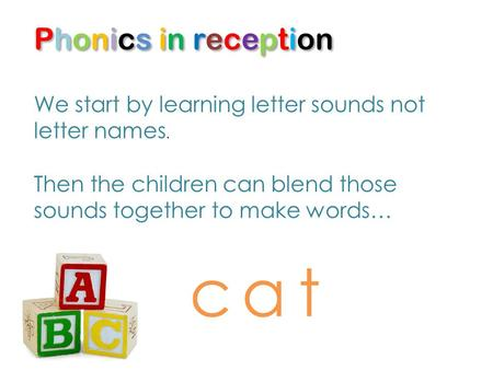 Phonics in reception We start by learning letter sounds not letter names. Then the children can blend those sounds together to make words… cat.