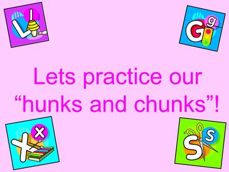 "Lets practice our ""hunks and chunks""!. C-H ch ch ch."