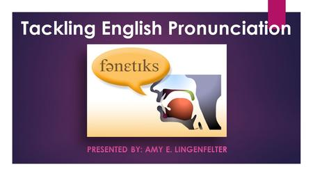 PRESENTED BY: AMY E. LINGENFELTER Tackling English Pronunciation.