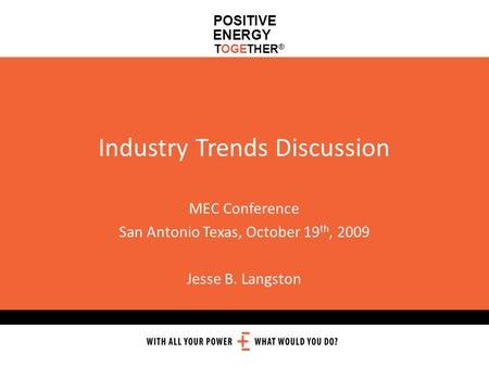 POSITIVE ENERGY TOGETHER ® Industry Trends Discussion MEC Conference San Antonio Texas, October 19 th, 2009 Jesse B. Langston.