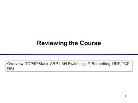 1 Overview, <strong>TCP</strong>/<strong>IP</strong> Stack, ARP, LAN Switching, <strong>IP</strong>, Subnetting, UDP, <strong>TCP</strong>, NAT Reviewing the Course.