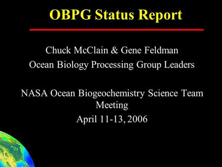 OBPG Status Report Chuck McClain & Gene Feldman Ocean Biology Processing Group Leaders NASA Ocean Biogeochemistry Science Team Meeting April 11-13, 2006.