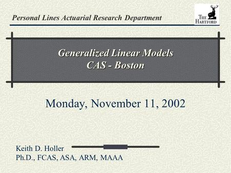 Personal Lines Actuarial Research Department Generalized Linear Models CAS - Boston Monday, November 11, 2002 Keith D. Holler Ph.D., FCAS, ASA, ARM, MAAA.