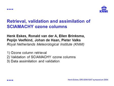 Henk Eskes, ERS-ENVISAT symposium 2004 Retrieval, validation and assimilation of SCIAMACHY ozone columns Henk Eskes, Ronald van der A, Ellen Brinksma,