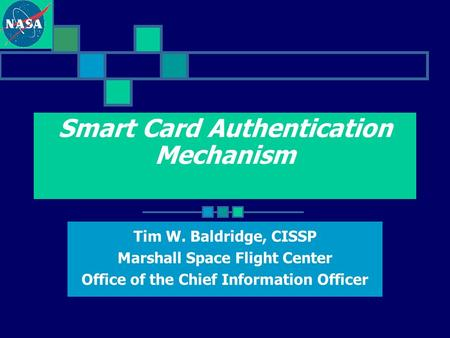 Smart Card Authentication Mechanism Tim W. Baldridge, CISSP Marshall Space Flight Center Office of the Chief Information Officer.