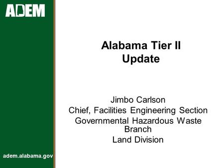 Adem.alabama.gov Alabama Tier II Update Jimbo Carlson Chief, Facilities Engineering Section Governmental Hazardous Waste Branch Land Division.