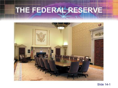 Slide 14-1 THE FEDERAL RESERVE. Slide 14-2 The Federal Reserve System –Established in 1913 by the Federal Reserve Act –The central bank of the United.
