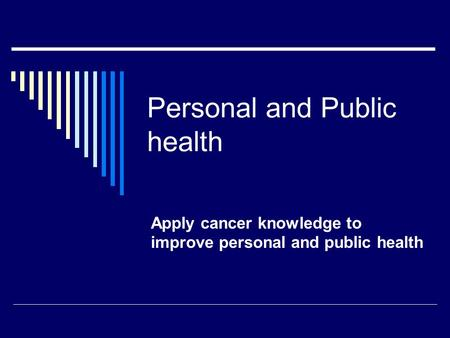 Personal and Public health Apply cancer knowledge to improve personal and public health.