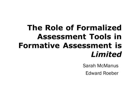 The Role of Formalized Assessment Tools in Formative Assessment is Limited Sarah McManus Edward Roeber.