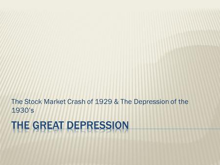The Stock Market Crash of 1929 & The Depression of the 1930's.