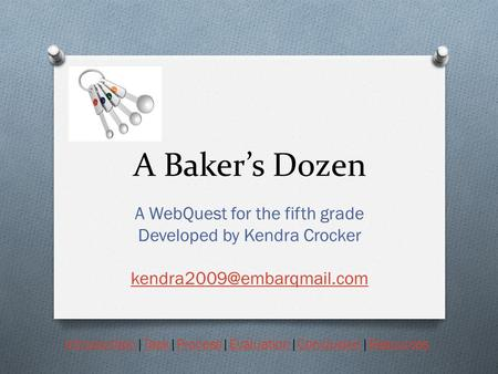 A Baker's Dozen A WebQuest for the fifth grade Developed by Kendra Crocker IntroductionIntroduction|Task|Process|Evaluation|Conclusion|ResourcesTaskProcessEvaluationConclusionResources.