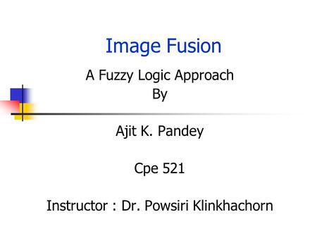 Image Fusion A Fuzzy Logic Approach By Ajit K. Pandey Cpe 521 Instructor : Dr. Powsiri Klinkhachorn.