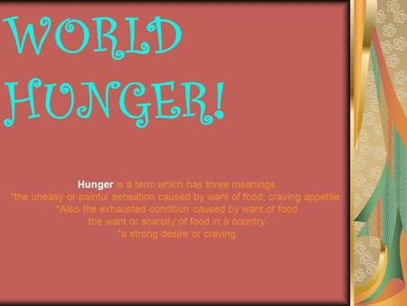 WORLD HUNGER! Hunger is a term which has three meanings *the uneasy or painful sensation caused by want of food; craving appetite. *Also the exhausted.