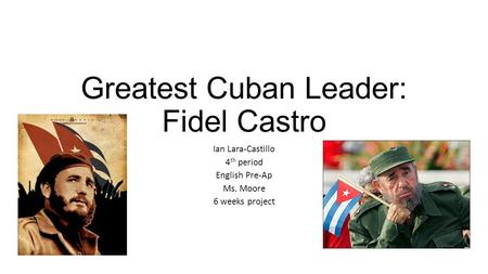 Greatest Cuban Leader: Fidel Castro Ian Lara-Castillo 4 th period English Pre-Ap Ms. Moore 6 weeks project.
