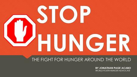 STOP HUNGER THE FIGHT FOR HUNGER AROUND THE WORLD BY JONATHAN PAGE ACABO WORLD YOUTH HUNGER ADVOCATE.