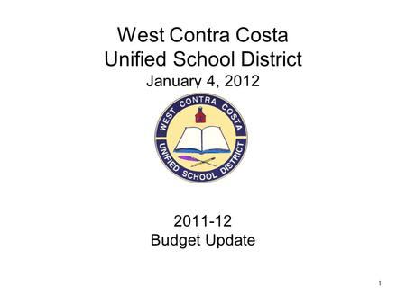 1 West Contra Costa Unified School District January 4, 2012 2011-12 Budget Update.