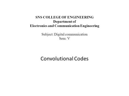 SNS COLLEGE OF ENGINEERING Department of Electronics and Communication Engineering Subject: Digital communication Sem: V Convolutional Codes.