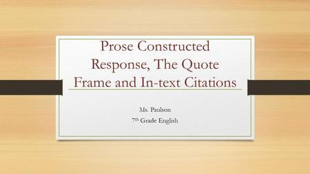Prose Constructed Response, The Quote Frame and In-text Citations Ms. Paulson 7 th Grade English.