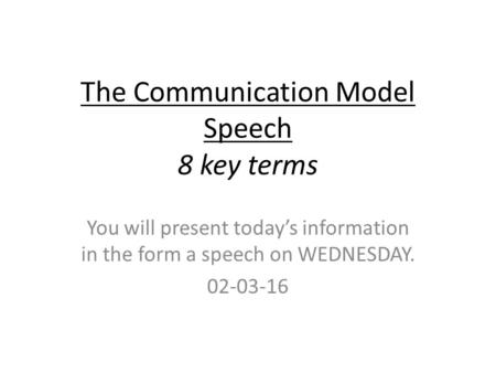 The Communication Model Speech 8 key terms You will present today's information in the form a speech on WEDNESDAY. 02-03-16.