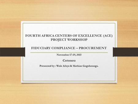 FOURTH AFRICA CENTERS OF EXCELLENCE (ACE) PROJECT WORKSHOP FIDUCIARY COMPLIANCE – PROCUREMENT November 17-19, 2015 Cotonou Presented by : Wole Afuye &